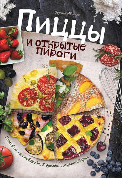 Пиццы и открытые пироги. Готовим на сковороде, в духовке, мультиварке